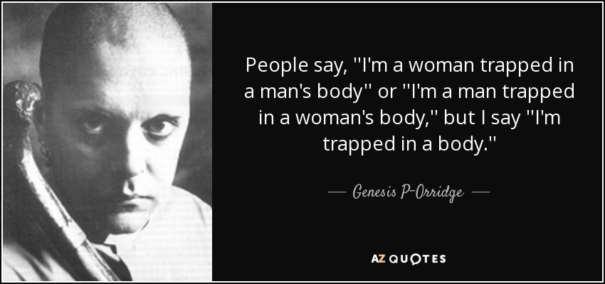 People say, ''I'm a woman trapped in a man's body'' or ''I'm a man trapped in a woman's body,'' but I say ''I'm trapped in a body.'' - Genesis P-Orridge