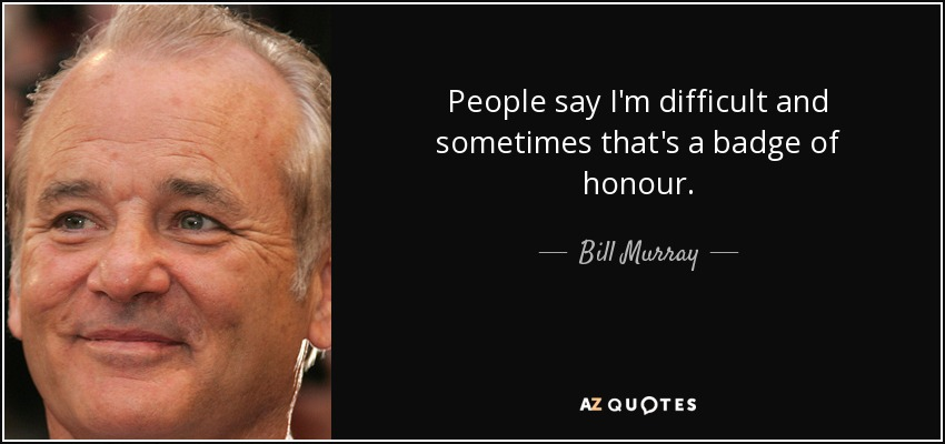 People say I'm difficult and sometimes that's a badge of honour. - Bill Murray
