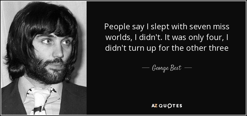 People say I slept with seven miss worlds, I didn't. It was only four, I didn't turn up for the other three - George Best