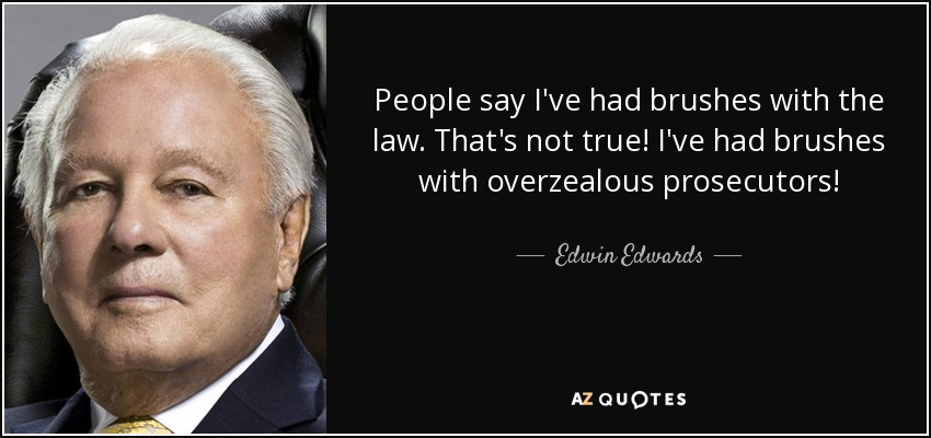 People say I've had brushes with the law. That's not true. I've had brushes with overzealous prosecutors. - Edwin Edwards