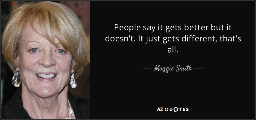 People say it gets better but it doesn't. It just gets different, that's all. - Maggie Smith