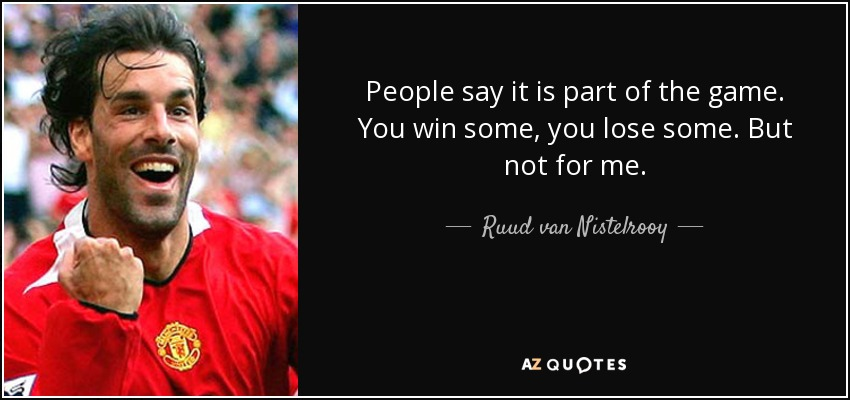 People say it is part of the game. You win some, you lose some. But not for me. - Ruud van Nistelrooy