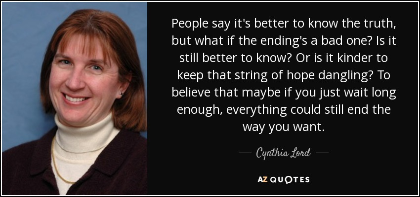 People say it's better to know the truth, but what if the ending's a bad one? Is it still better to know? Or is it kinder to keep that string of hope dangling? To believe that maybe if you just wait long enough, everything could still end the way you want. - Cynthia Lord
