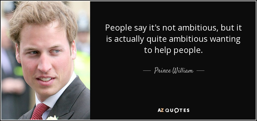 People say it's not ambitious, but it is actually quite ambitious wanting to help people. - Prince William