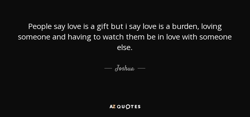 People say love is a gift but i say love is a burden, loving someone and having to watch them be in love with someone else. - Joshua