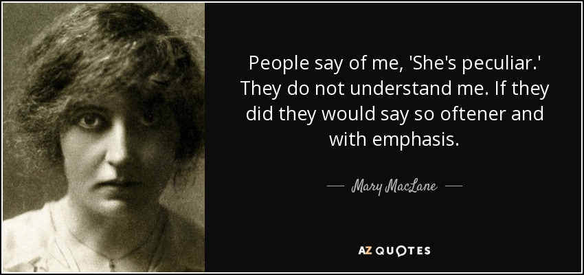 People say of me, 'She's peculiar.' They do not understand me. If they did they would say so oftener and with emphasis. - Mary MacLane