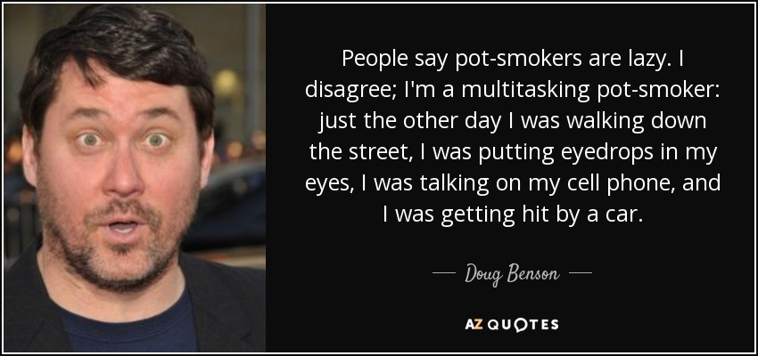 People say pot-smokers are lazy. I disagree; I'm a multitasking pot-smoker: just the other day I was walking down the street, I was putting eyedrops in my eyes, I was talking on my cell phone, and I was getting hit by a car. - Doug Benson