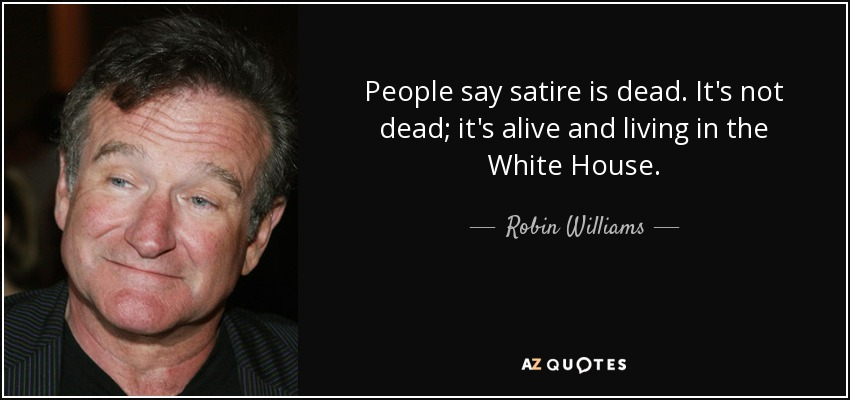 People say satire is dead. It's not dead; it's alive and living in the White House. - Robin Williams