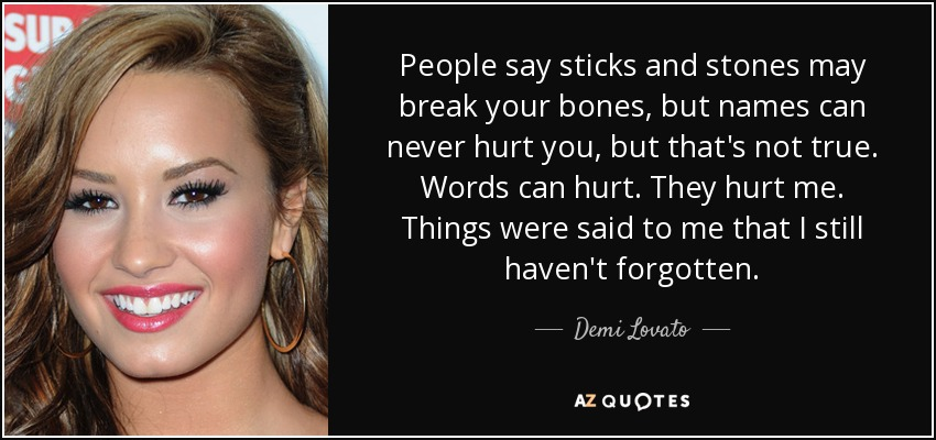 People say sticks and stones may break your bones, but names can never hurt you, but that's not true. Words can hurt. They hurt me. Things were said to me that I still haven't forgotten. - Demi Lovato