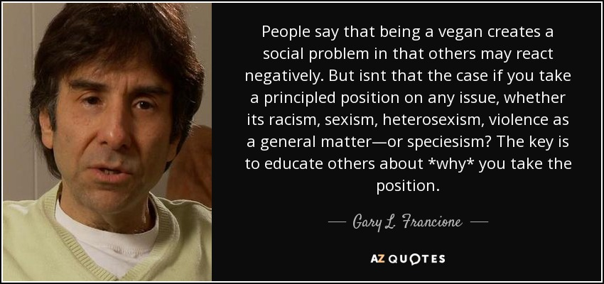 People say that being a vegan creates a social problem in that others may react negatively. But isnt that the case if you take a principled position on any issue, whether its racism, sexism, heterosexism, violence as a general matter—or speciesism? The key is to educate others about *why* you take the position. - Gary L. Francione