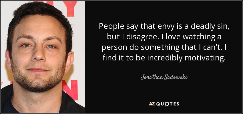 People say that envy is a deadly sin, but I disagree. I love watching a person do something that I can't. I find it to be incredibly motivating. - Jonathan Sadowski