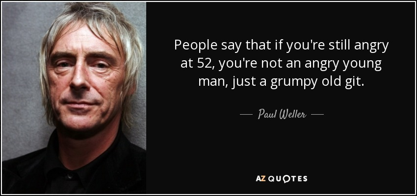 People say that if you're still angry at 52, you're not an angry young man, just a grumpy old git. - Paul Weller