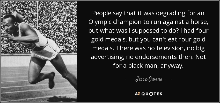 People say that it was degrading for an Olympic champion to run against a horse, but what was I supposed to do? I had four gold medals, but you can't eat four gold medals. There was no television, no big advertising, no endorsements then. Not for a black man, anyway. - Jesse Owens