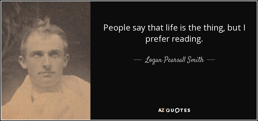 People say that life is the thing, but I prefer reading. - Logan Pearsall Smith