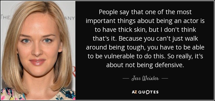 People say that one of the most important things about being an actor is to have thick skin, but I don't think that's it. Because you can't just walk around being tough, you have to be able to be vulnerable to do this. So really, it's about not being defensive. - Jess Weixler