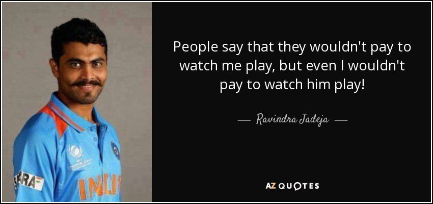 People say that they wouldn't pay to watch me play, but even I wouldn't pay to watch him play! - Ravindra Jadeja