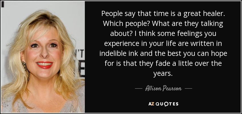 People say that time is a great healer. Which people? What are they talking about? I think some feelings you experience in your life are written in indelible ink and the best you can hope for is that they fade a little over the years. - Allison Pearson