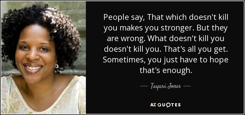 Tayari Jones Quote People Say That Which Doesnt Kill You Makes