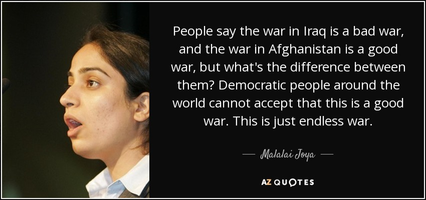 People say the war in Iraq is a bad war, and the war in Afghanistan is a good war, but what's the difference between them? Democratic people around the world cannot accept that this is a good war. This is just endless war. - Malalai Joya
