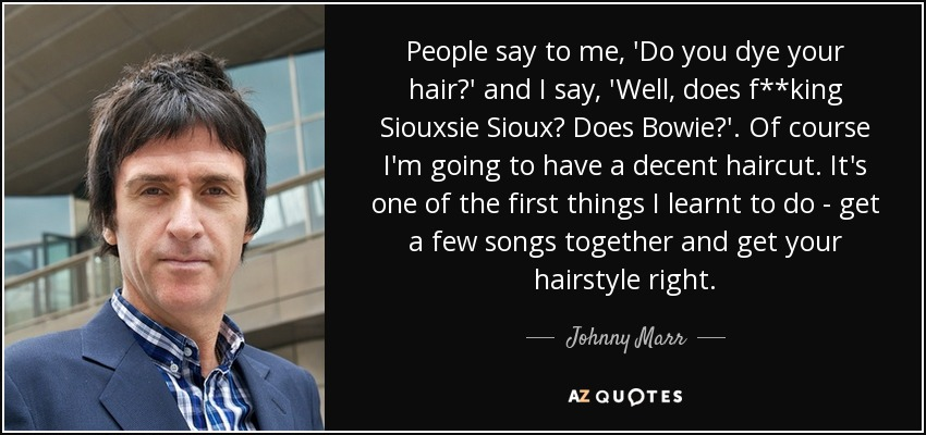 People say to me, 'Do you dye your hair?' and I say, 'Well, does f**king Siouxsie Sioux? Does Bowie?'. Of course I'm going to have a decent haircut. It's one of the first things I learnt to do - get a few songs together and get your hairstyle right. - Johnny Marr