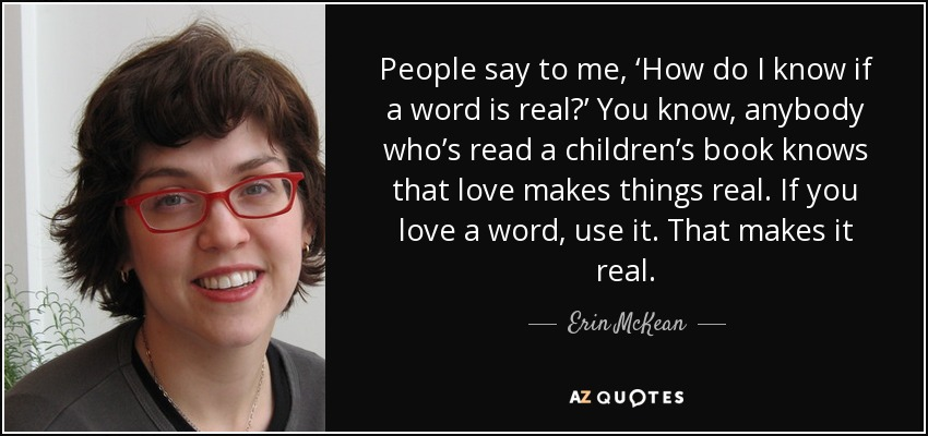 People say to me, 'How do I know if a word is real?' You know, anybody who's read a children's book knows that love makes things real. If you love a word, use it. That makes it real. - Erin McKean