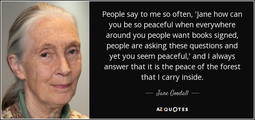 People say to me so often, 'Jane how can you be so peaceful when everywhere around you people want books signed, people are asking these questions and yet you seem peaceful,' and I always answer that it is the peace of the forest that I carry inside. - Jane Goodall