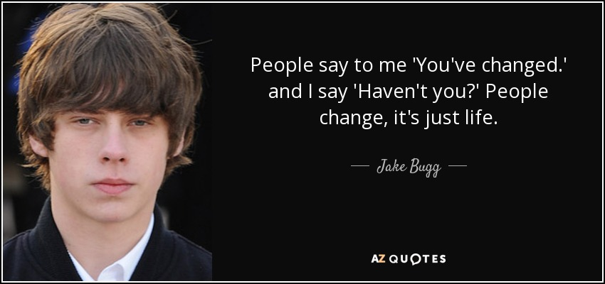 People say to me 'You've changed.' and I say 'Haven't you?' People change, it's just life. - Jake Bugg