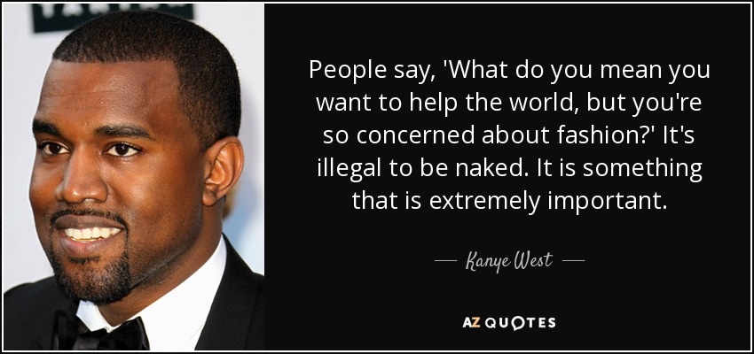 People say, 'What do you mean you want to help the world, but you're so concerned about fashion?' It's illegal to be naked. It is something that is extremely important. - Kanye West