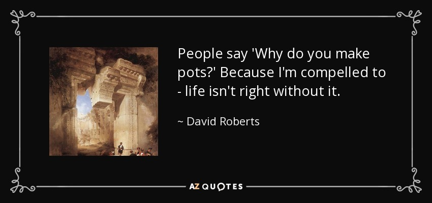 People say 'Why do you make pots?' Because I'm compelled to - life isn't right without it. - David Roberts