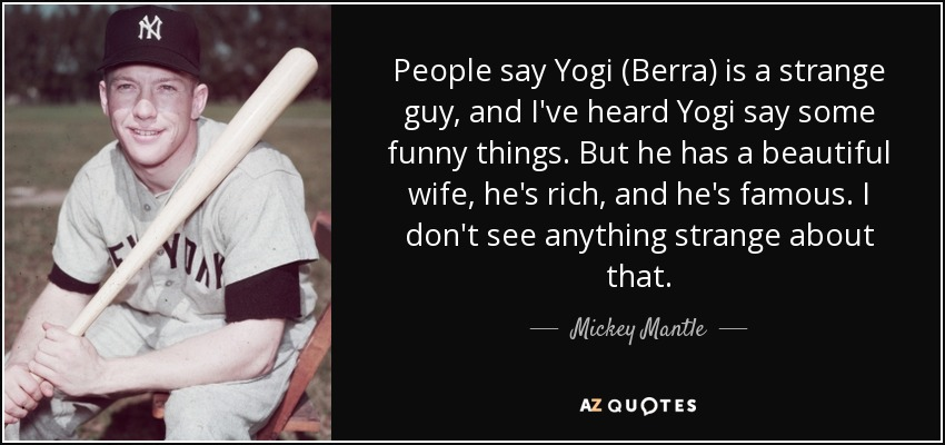 Mickey Mantle Quote: People Say Yogi (Berra) Is A Strange