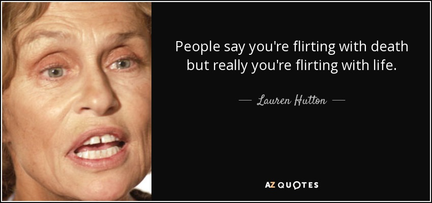 People say you're flirting with death but really you're flirting with life. - Lauren Hutton