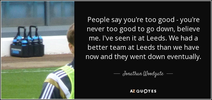 People say you're too good - you're never too good to go down, believe me. I've seen it at Leeds. We had a better team at Leeds than we have now and they went down eventually. - Jonathan Woodgate