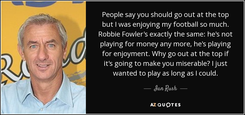 People say you should go out at the top but I was enjoying my football so much. Robbie Fowler's exactly the same: he's not playing for money any more, he's playing for enjoyment. Why go out at the top if it's going to make you miserable? I just wanted to play as long as I could. - Ian Rush