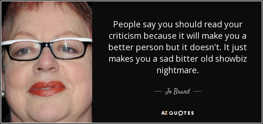 People say you should read your criticism because it will make you a better person but it doesn't. It just makes you a sad bitter old showbiz nightmare. - Jo Brand