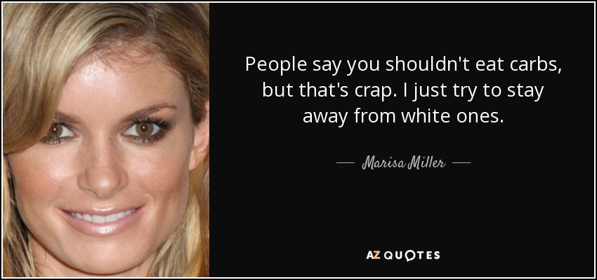 People say you shouldn't eat carbs, but that's crap. I just try to stay away from white ones. - Marisa Miller