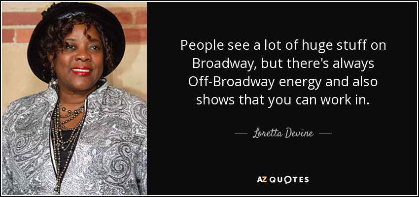 People see a lot of huge stuff on Broadway, but there's always Off-Broadway energy and also shows that you can work in. - Loretta Devine