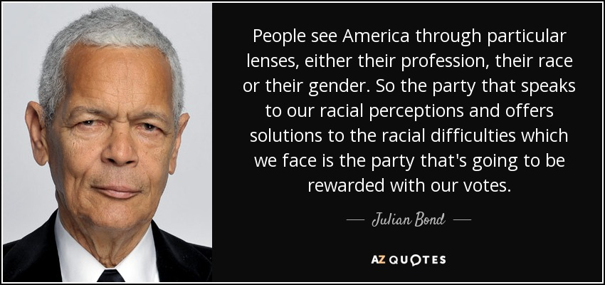 People see America through particular lenses, either their profession, their race or their gender. So the party that speaks to our racial perceptions and offers solutions to the racial difficulties which we face is the party that's going to be rewarded with our votes. - Julian Bond