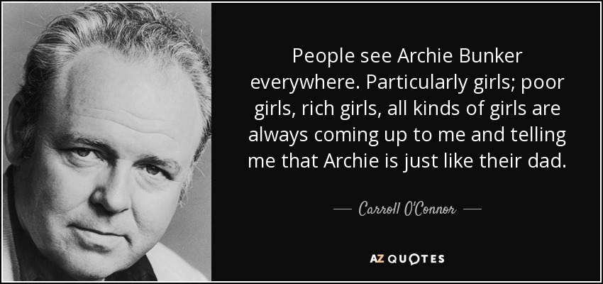 People see Archie Bunker everywhere. Particularly girls; poor girls, rich girls, all kinds of girls are always coming up to me and telling me that Archie is just like their dad. - Carroll O'Connor