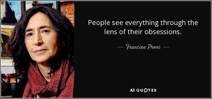 People see everything through the lens of their obsessions. - Francine Prose