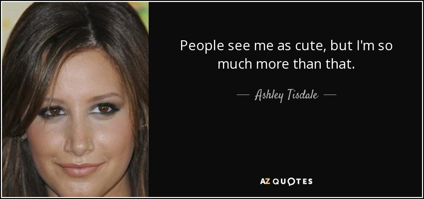 People see me as cute, but I'm so much more than that. - Ashley Tisdale