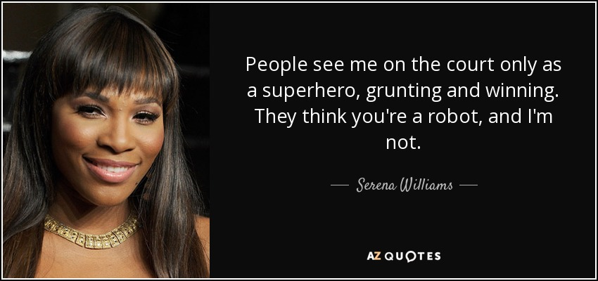 People see me on the court only as a superhero, grunting and winning. They think you're a robot, and I'm not. - Serena Williams