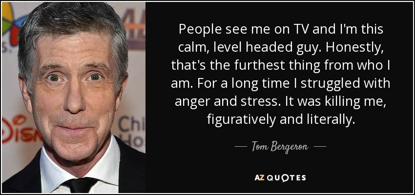 People see me on TV and I'm this calm, level headed guy. Honestly, that's the furthest thing from who I am. For a long time I struggled with anger and stress. It was killing me, figuratively and literally. - Tom Bergeron