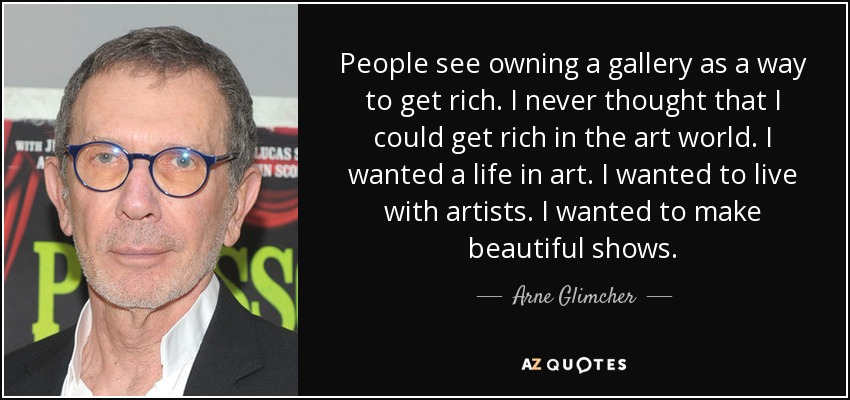 People see owning a gallery as a way to get rich. I never thought that I could get rich in the art world. I wanted a life in art. I wanted to live with artists. I wanted to make beautiful shows. - Arne Glimcher