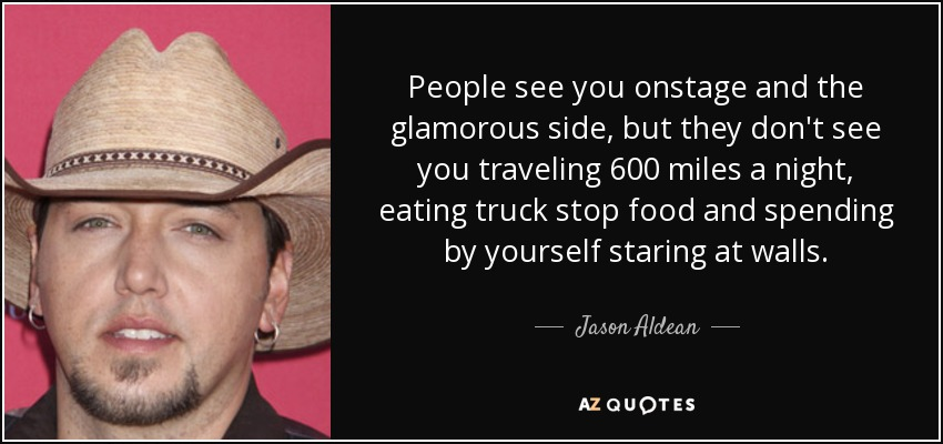 People see you onstage and the glamorous side, but they don't see you traveling 600 miles a night, eating truck stop food and spending by yourself staring at walls. - Jason Aldean