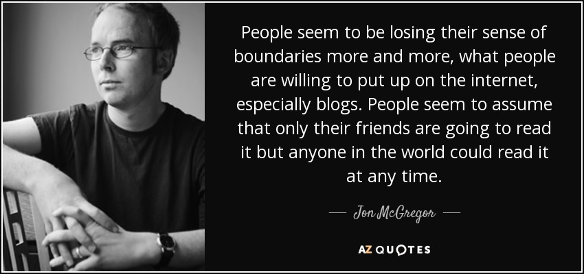 People seem to be losing their sense of boundaries more and more, what people are willing to put up on the internet, especially blogs. People seem to assume that only their friends are going to read it but anyone in the world could read it at any time. - Jon McGregor