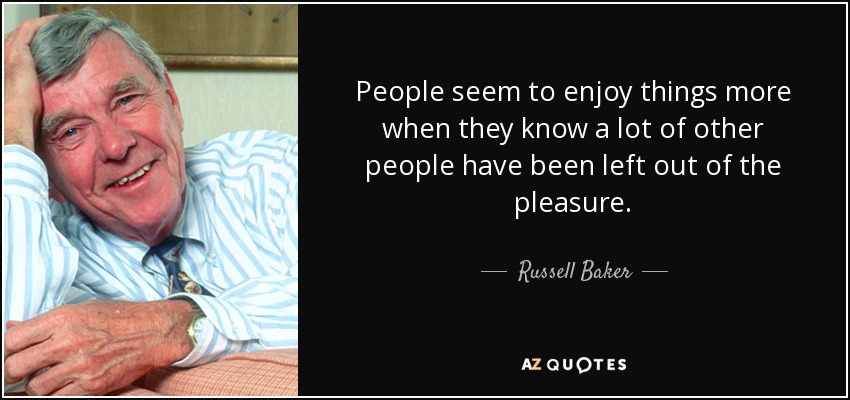 People seem to enjoy things more when they know a lot of other people have been left out of the pleasure. - Russell Baker