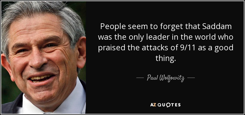 People seem to forget that Saddam was the only leader in the world who praised the attacks of 9/11 as a good thing. - Paul Wolfowitz