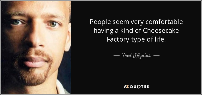 People seem very comfortable having a kind of Cheesecake Factory-type of life. - Fred D'Aguiar