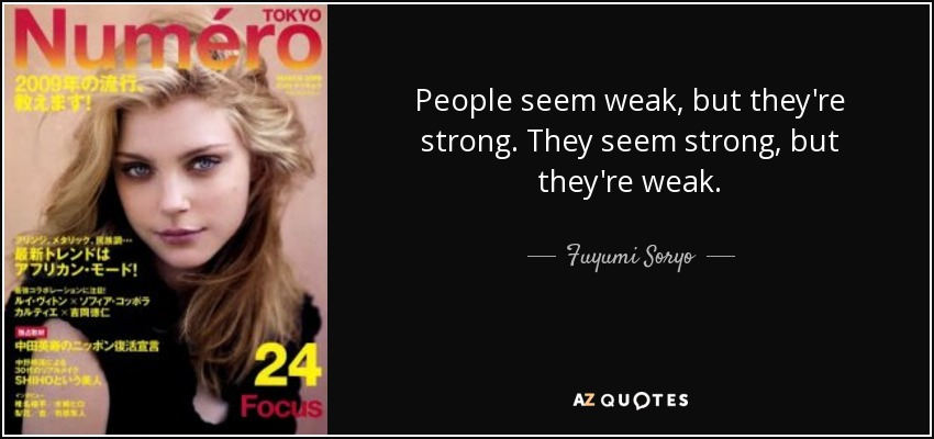 People seem weak, but they're strong. They seem strong, but they're weak. - Fuyumi Soryo