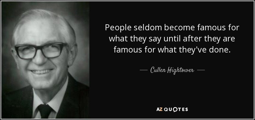 People seldom become famous for what they say until after they are famous for what they've done. - Cullen Hightower